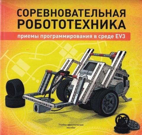 Соревновательная робототехника: приемы программирования в среде EV3, учебно- практическое пособие.